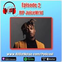 AllDatNoise Podcast E2: RIP JuiceWrld